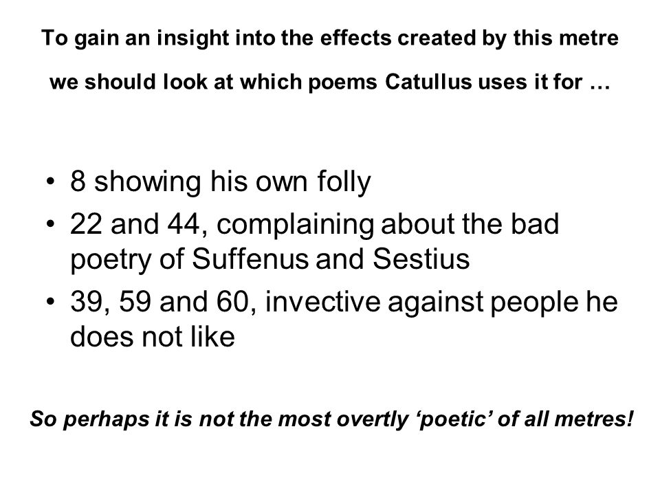 To gain an insight into the effects created by this metre we should look at which poems Catullus uses it for … 8 showing his own folly 22 and 44, comp