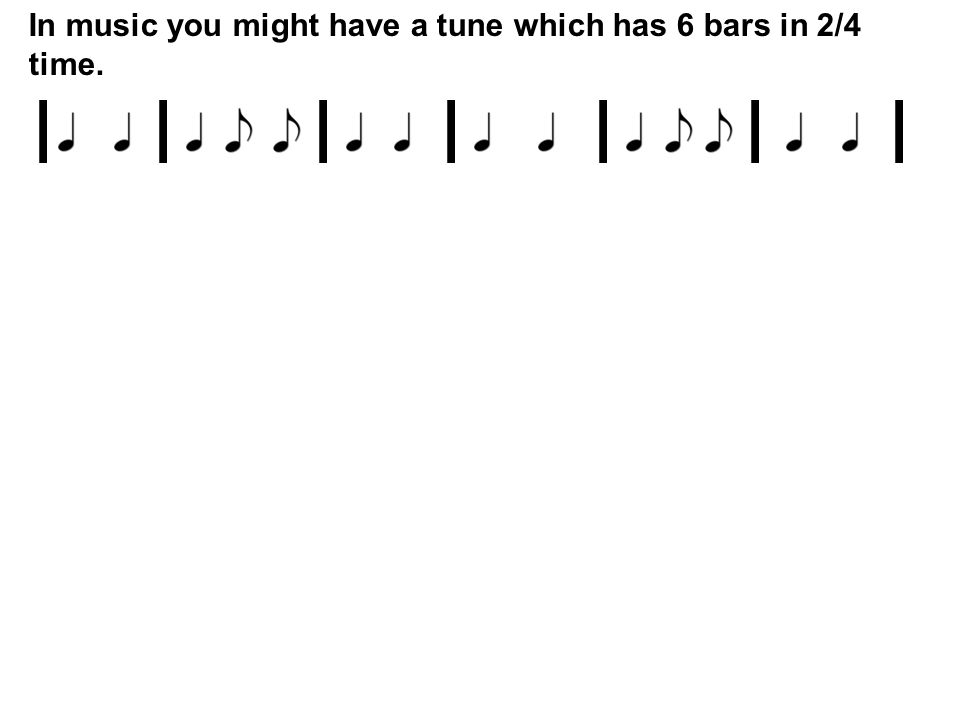 In music you might have a tune which has 6 bars in 2/4 time. lllllll