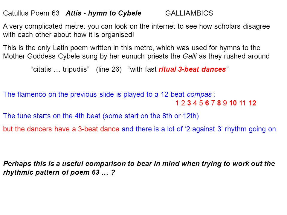 Catullus Poem 63 Attis - hymn to Cybele GALLIAMBICS A very complicated metre: you can look on the internet to see how scholars disagree with each othe