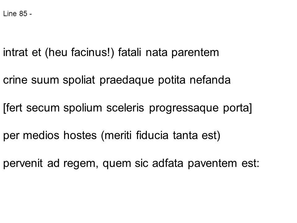 Line 85 - intrat et (heu facinus!) fatali nata parentem crine suum spoliat praedaque potita nefanda [fert secum spolium sceleris progressaque porta] p