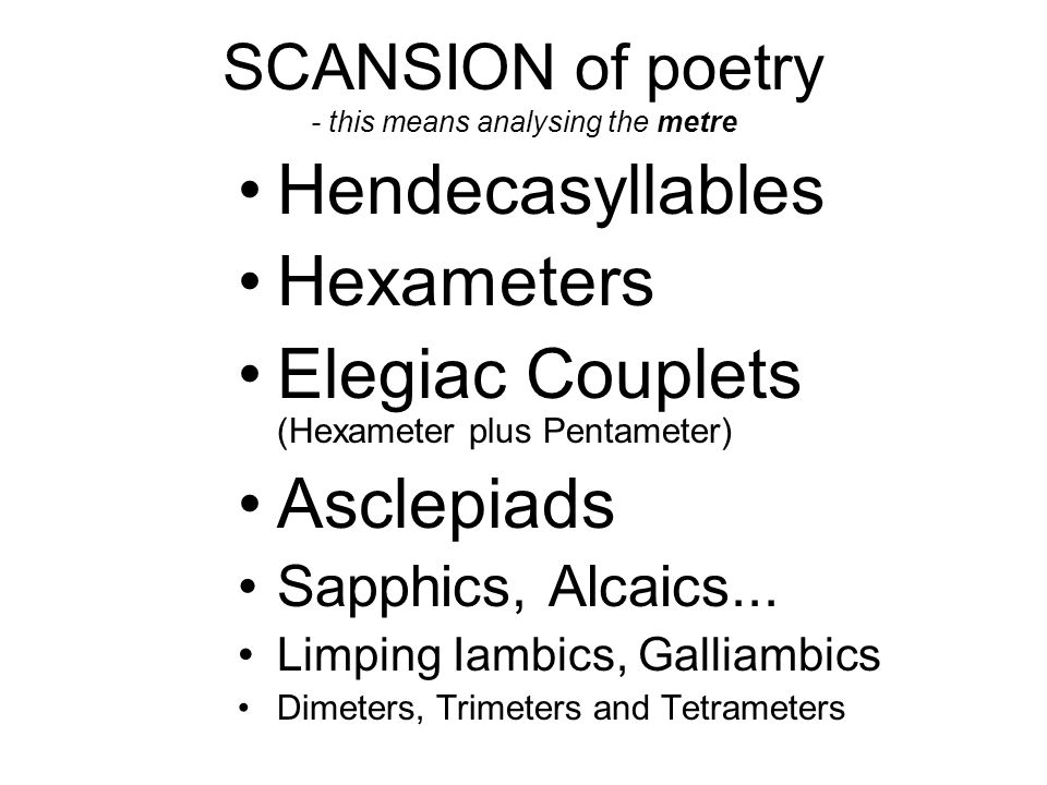 SCANSION of poetry - this means analysing the metre Hendecasyllables Hexameters Elegiac Couplets (Hexameter plus Pentameter) Asclepiads Sapphics, Alca