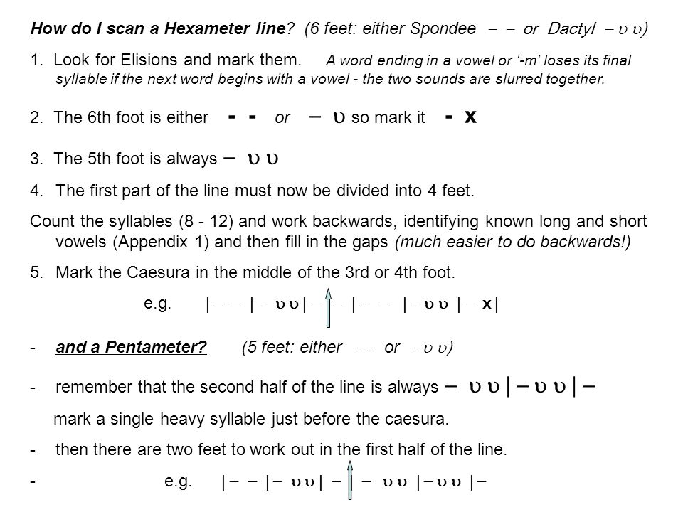 How do I scan a Hexameter line? (6 feet: either Spondee or Dactyl ) 1. Look for Elisions and mark them. A word ending in a vowel or -m loses its final