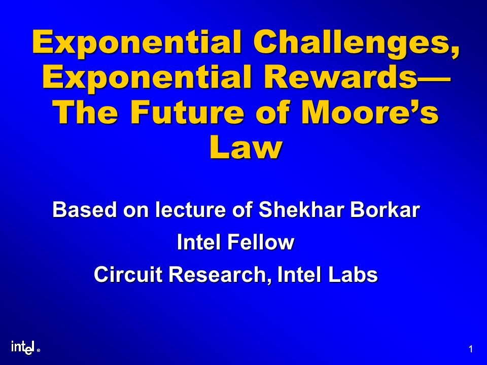® 1 Exponential Challenges, Exponential Rewards The Future of Moores Law Based on lecture of Shekhar Borkar Intel Fellow Circuit Research, Intel Labs