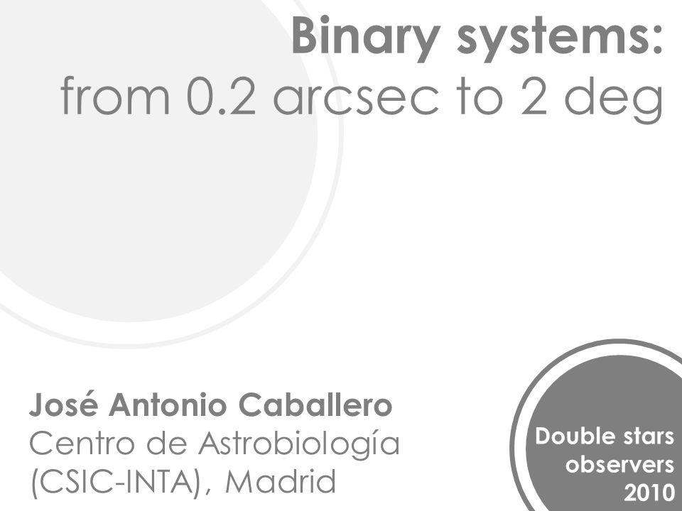 Binary systems: from 0.2 arcsec to 2 deg Double stars observers 2010 José Antonio Caballero Centro de Astrobiología (CSIC-INTA), Madrid