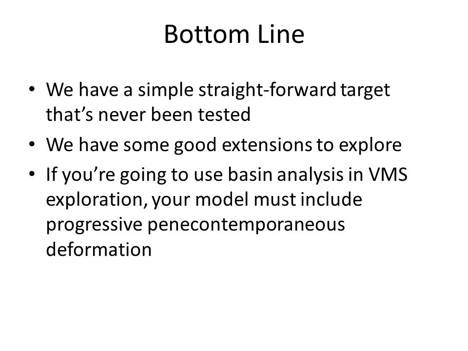 Bottom Line We have a simple straight-forward target thats never been tested We have some good extensions to explore If youre going to use basin analysis in VMS exploration, your model must include progressive penecontemporaneous deformation