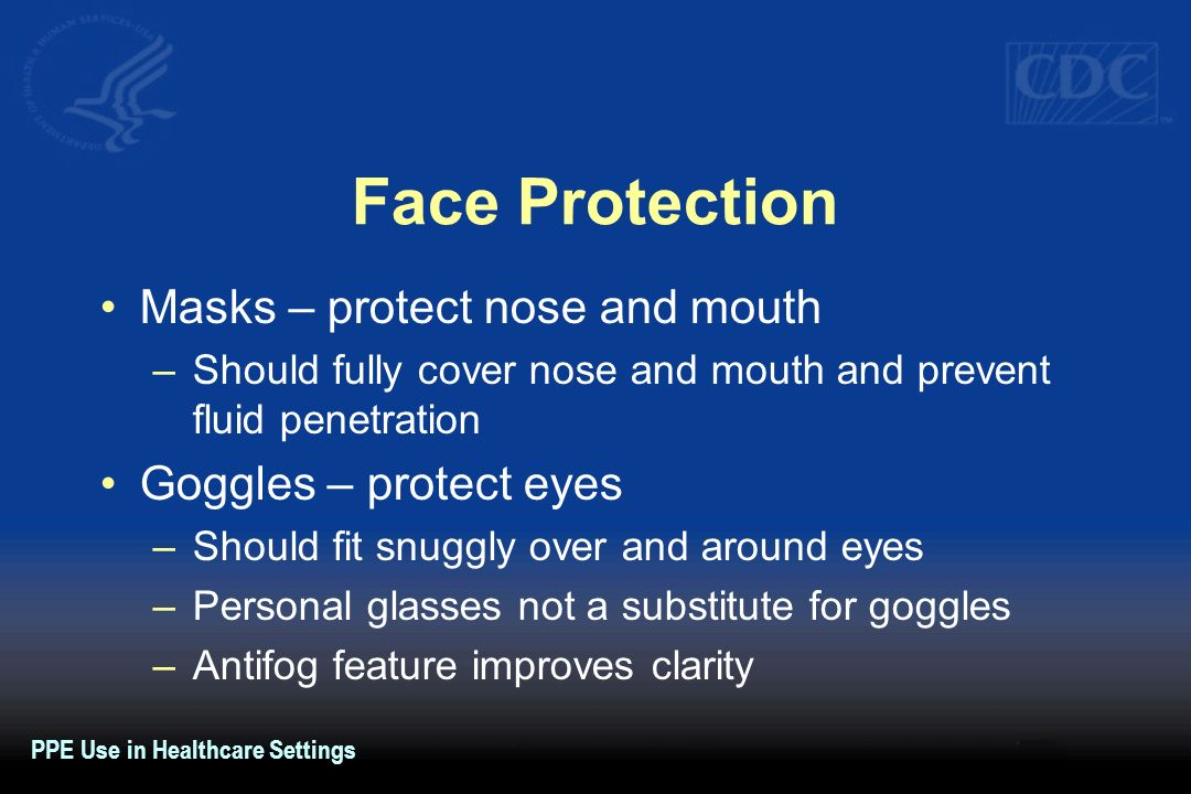 Face Protection Masks – protect nose and mouth –Should fully cover nose and mouth and prevent fluid penetration Goggles – protect eyes –Should fit snu