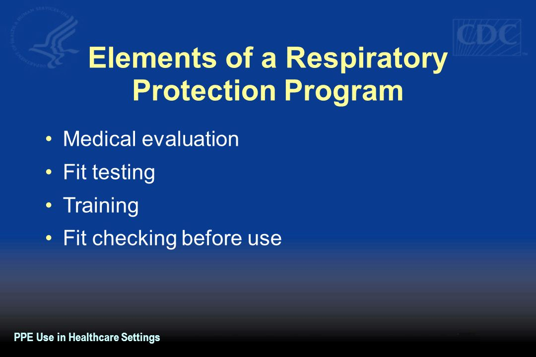 Elements of a Respiratory Protection Program Medical evaluation Fit testing Training Fit checking before use PPE Use in Healthcare Settings