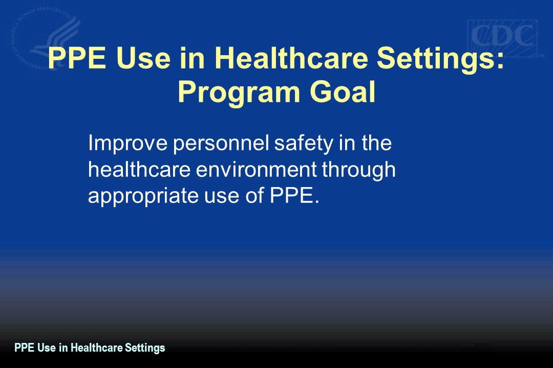 PPE Use in Healthcare Settings: Program Goal Improve personnel safety in the healthcare environment through appropriate use of PPE. PPE Use in Healthc