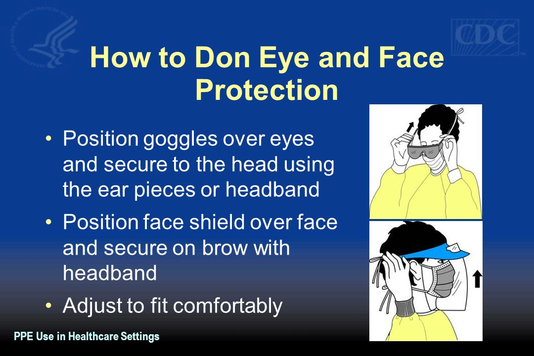 How to Don Eye and Face Protection Position goggles over eyes and secure to the head using the ear pieces or headband Position face shield over face a