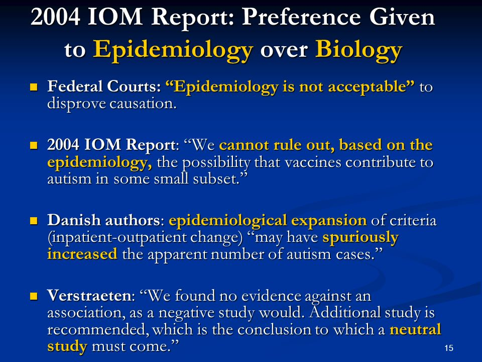 15 2004 IOM Report: Preference Given to Epidemiology over Biology Federal Courts: Epidemiology is not acceptable to disprove causation. Federal Courts