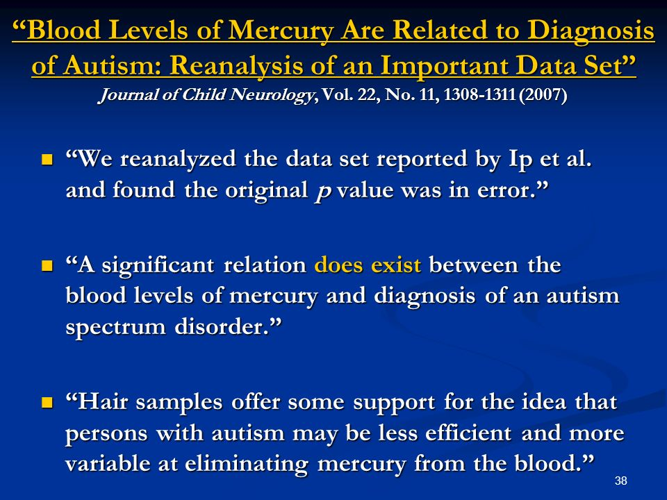 38 Blood Levels of Mercury Are Related to Diagnosis of Autism: Reanalysis of an Important Data Set Journal of Child Neurology, Vol. 22, No. 11, 1308-1