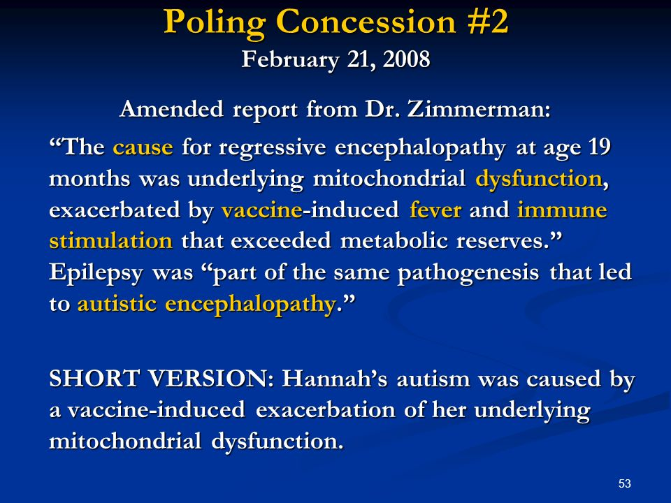53 Poling Concession #2 February 21, 2008 Amended report from Dr. Zimmerman: The cause for regressive encephalopathy at age 19 months was underlying m