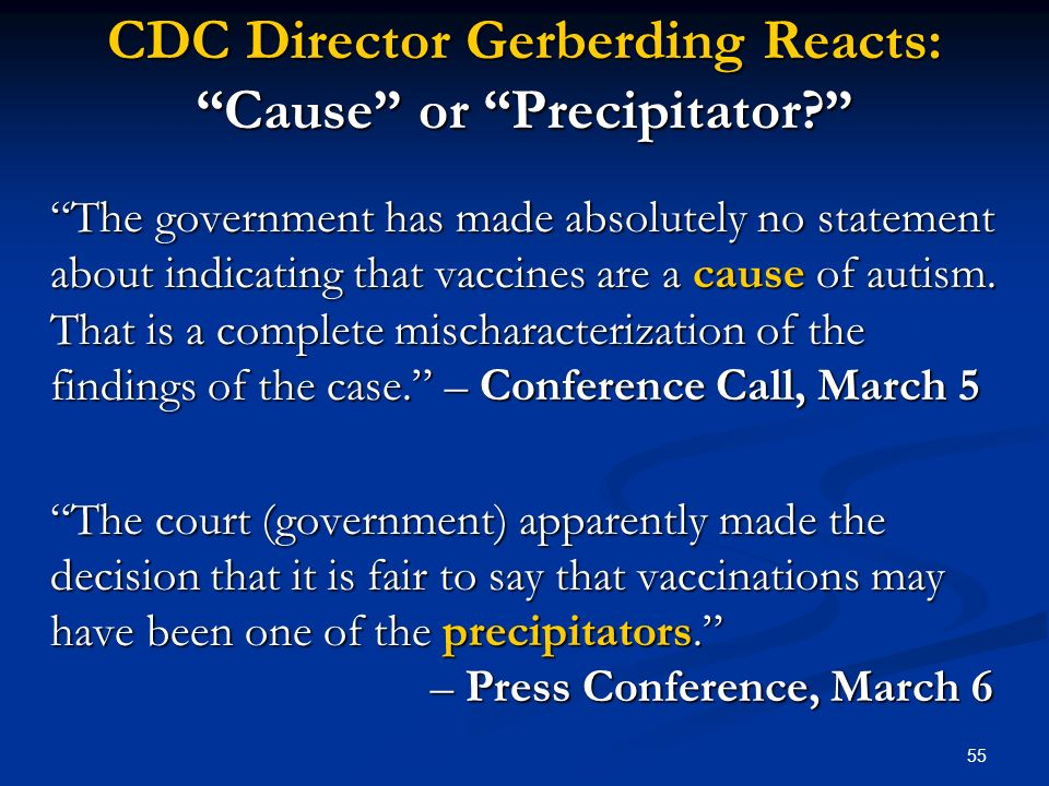55 CDC Director Gerberding Reacts: Cause or Precipitator? The government has made absolutely no statement about indicating that vaccines are a cause o