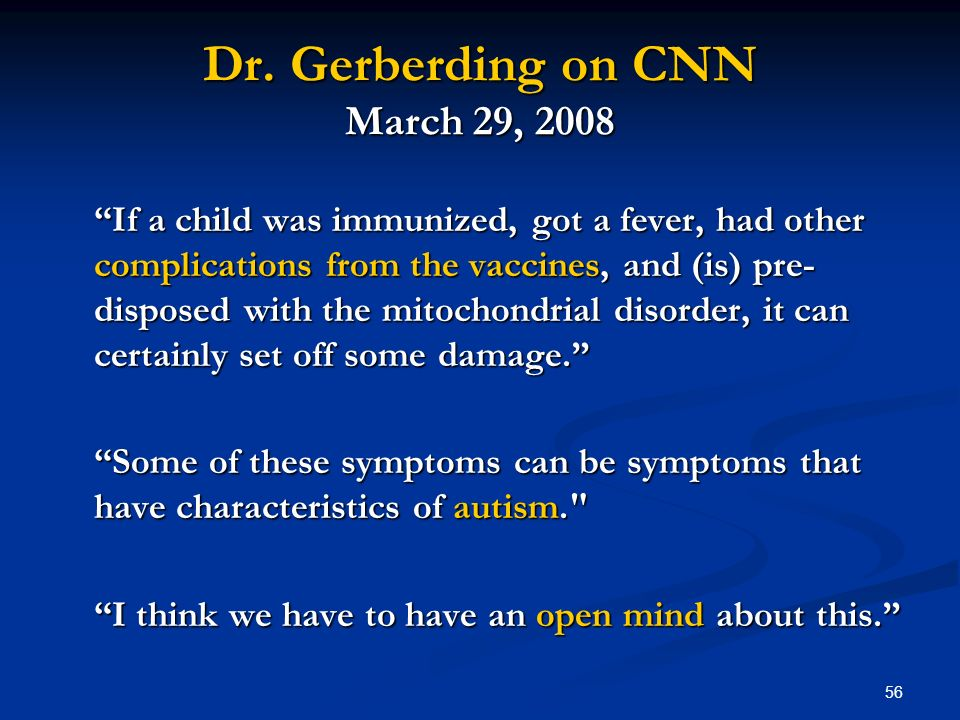 56 Dr. Gerberding on CNN March 29, 2008 If a child was immunized, got a fever, had other complications from the vaccines, and (is) pre- disposed with