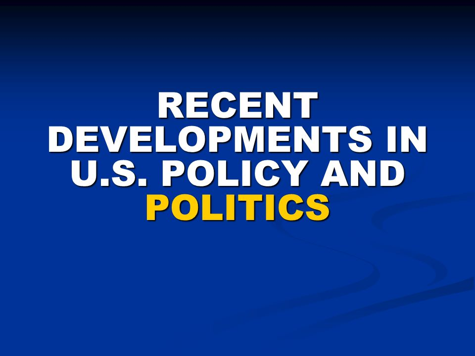 RECENT DEVELOPMENTS IN U.S. POLICY AND POLITICS