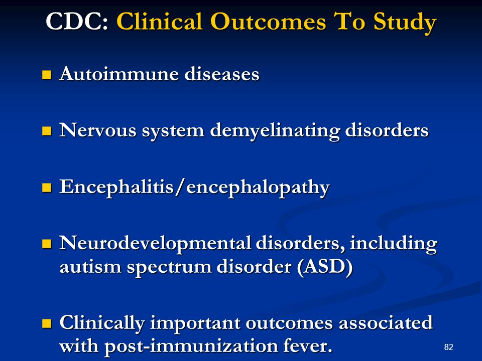 82 CDC: Clinical Outcomes To Study Autoimmune diseases Autoimmune diseases Nervous system demyelinating disorders Nervous system demyelinating disorders Encephalitis/encephalopathy Encephalitis/encephalopathy Neurodevelopmental disorders, including autism spectrum disorder (ASD) Neurodevelopmental disorders, including autism spectrum disorder (ASD) Clinically important outcomes associated with post-immunization fever.