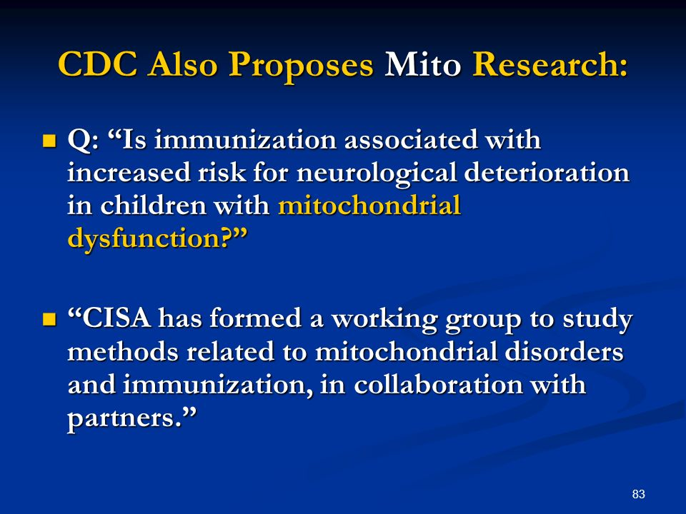 83 CDC Also Proposes Mito Research: Q: Is immunization associated with increased risk for neurological deterioration in children with mitochondrial dy