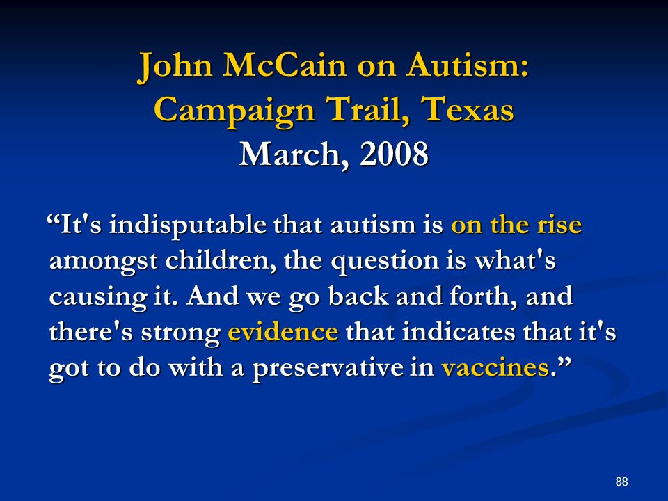 88 John McCain on Autism: Campaign Trail, Texas March, 2008 It s indisputable that autism is on the rise amongst children, the question is what s causing it.