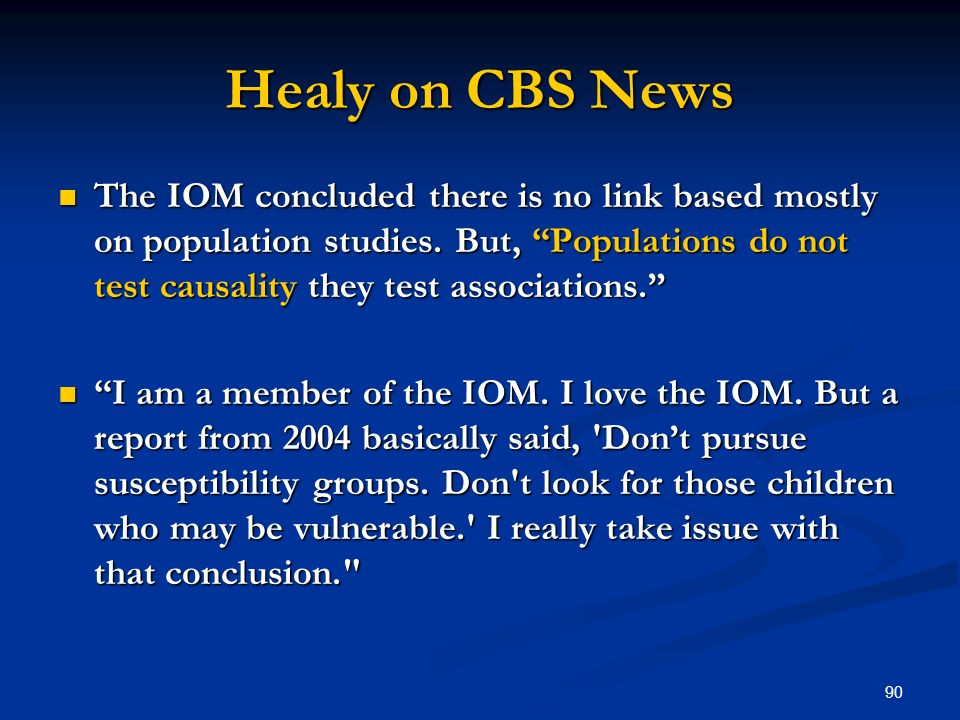 90 Healy on CBS News The IOM concluded there is no link based mostly on population studies. But, Populations do not test causality they test associati