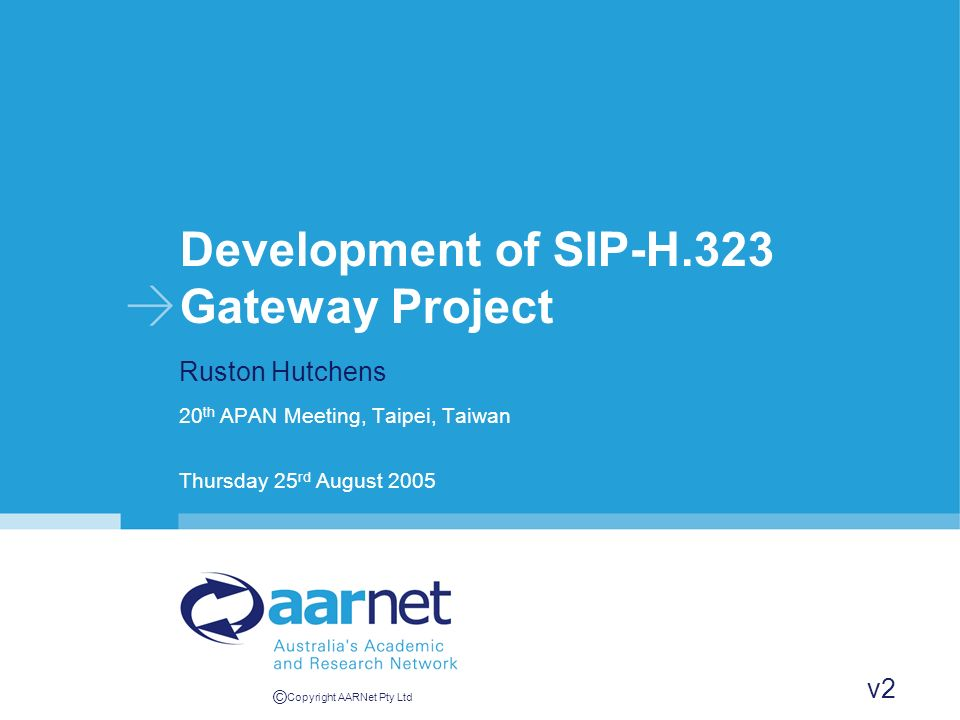 © Copyright AARNet Pty Ltd Development of SIP-H.323 Gateway Project Ruston Hutchens 20 th APAN Meeting, Taipei, Taiwan Thursday 25 rd August 2005 v2