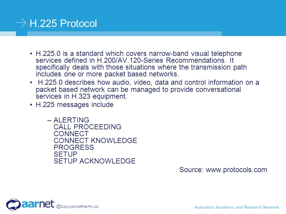 © Copyright AARNet Pty Ltd H.225 Protocol H.225.0 is a standard which covers narrow-band visual telephone services defined in H.200/AV.120-Series Recommendations.