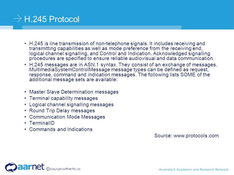 © Copyright AARNet Pty Ltd H.245 Protocol H.245 is line transmission of non-telephone signals. It includes receiving and transmitting capabilities as