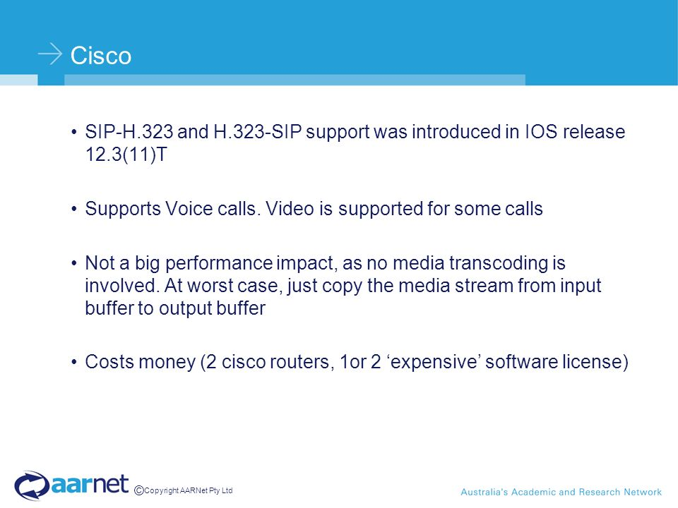 © Copyright AARNet Pty Ltd Cisco SIP-H.323 and H.323-SIP support was introduced in IOS release 12.3(11)T Supports Voice calls. Video is supported for