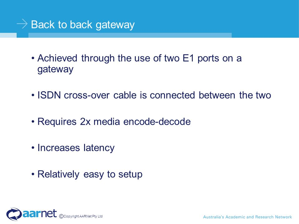 © Copyright AARNet Pty Ltd Back to back gateway Achieved through the use of two E1 ports on a gateway ISDN cross-over cable is connected between the two Requires 2x media encode-decode Increases latency Relatively easy to setup