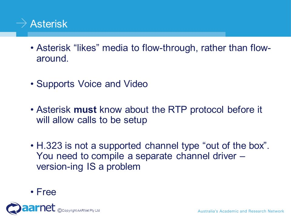© Copyright AARNet Pty Ltd Asterisk Asterisk likes media to flow-through, rather than flow- around. Supports Voice and Video Asterisk must know about