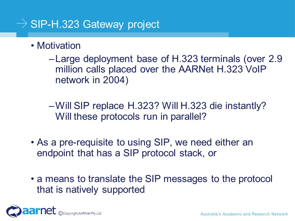 © Copyright AARNet Pty Ltd SIP-H.323 Gateway project Motivation –Large deployment base of H.323 terminals (over 2.9 million calls placed over the AARNet H.323 VoIP network in 2004) –Will SIP replace H.323.