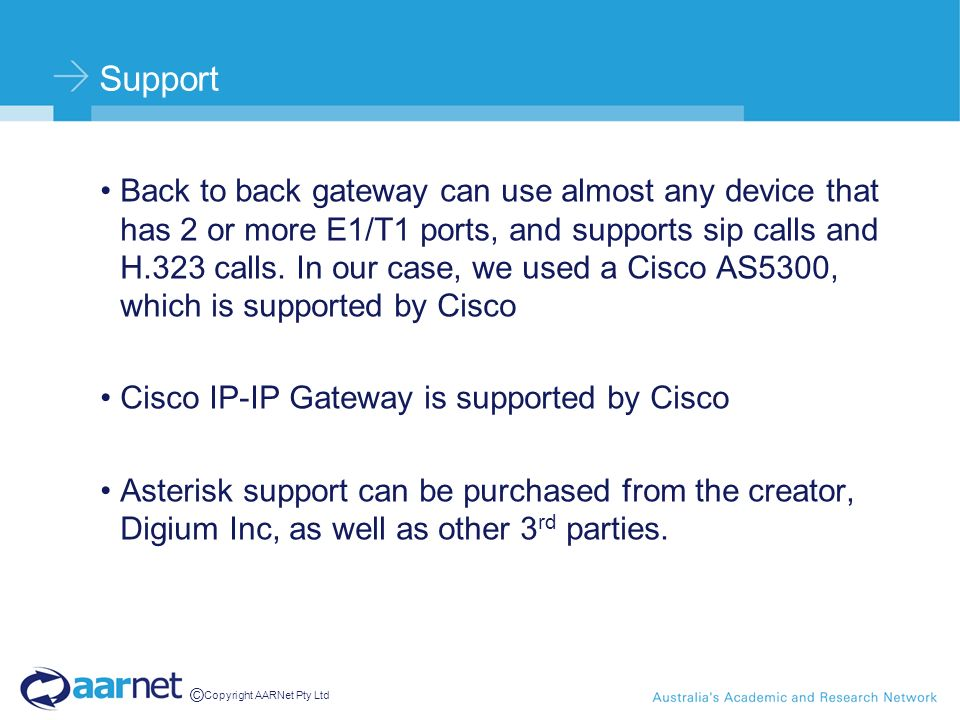 © Copyright AARNet Pty Ltd Support Back to back gateway can use almost any device that has 2 or more E1/T1 ports, and supports sip calls and H.323 calls.