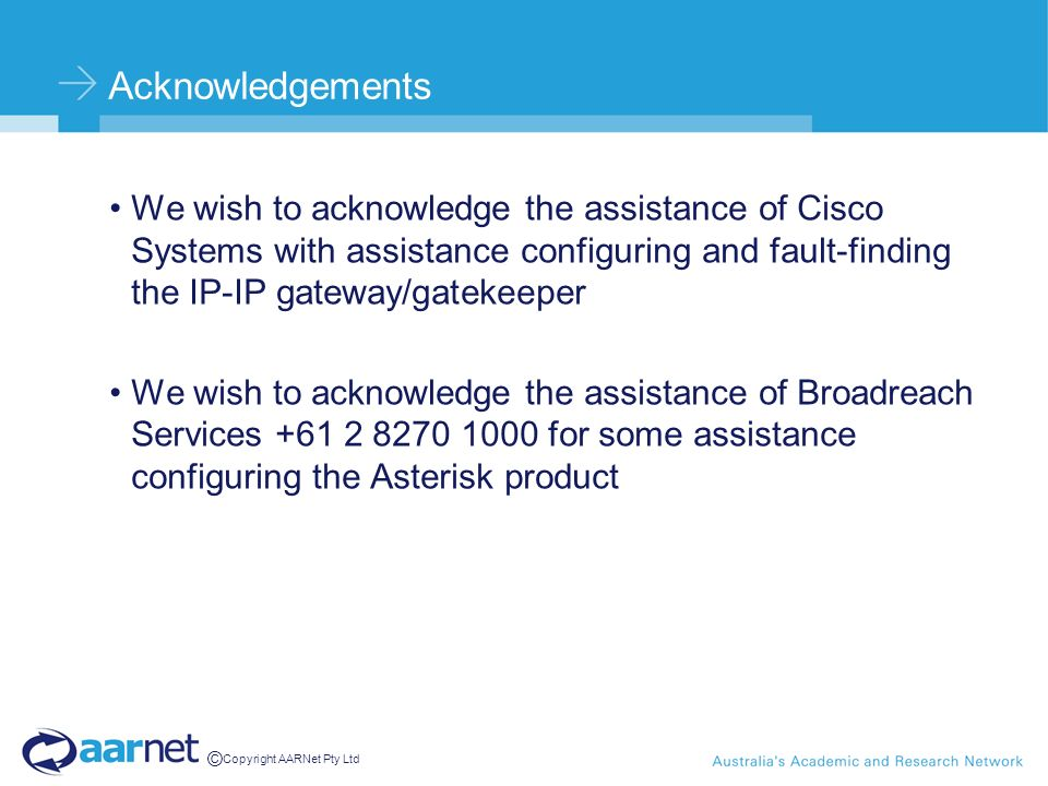 © Copyright AARNet Pty Ltd Acknowledgements We wish to acknowledge the assistance of Cisco Systems with assistance configuring and fault-finding the IP-IP gateway/gatekeeper We wish to acknowledge the assistance of Broadreach Services +61 2 8270 1000 for some assistance configuring the Asterisk product