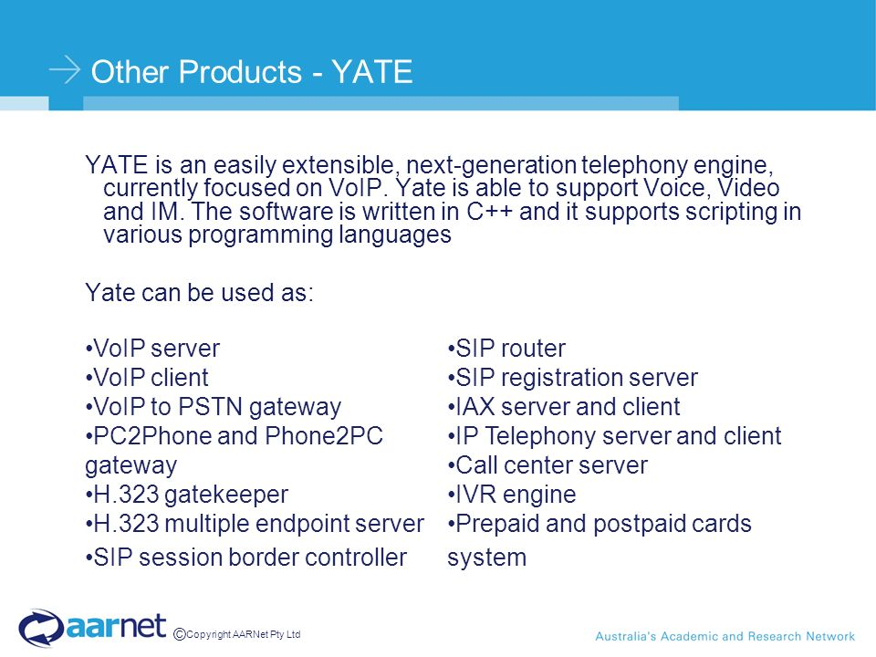 © Copyright AARNet Pty Ltd Other Products - YATE YATE is an easily extensible, next-generation telephony engine, currently focused on VoIP.