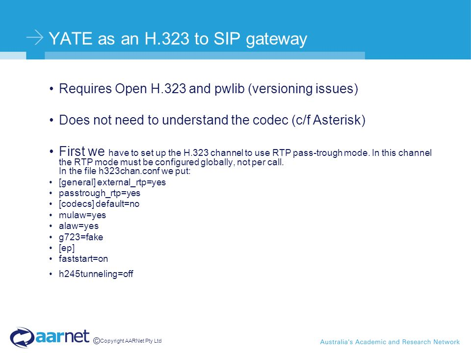© Copyright AARNet Pty Ltd YATE as an H.323 to SIP gateway Requires Open H.323 and pwlib (versioning issues) Does not need to understand the codec (c/