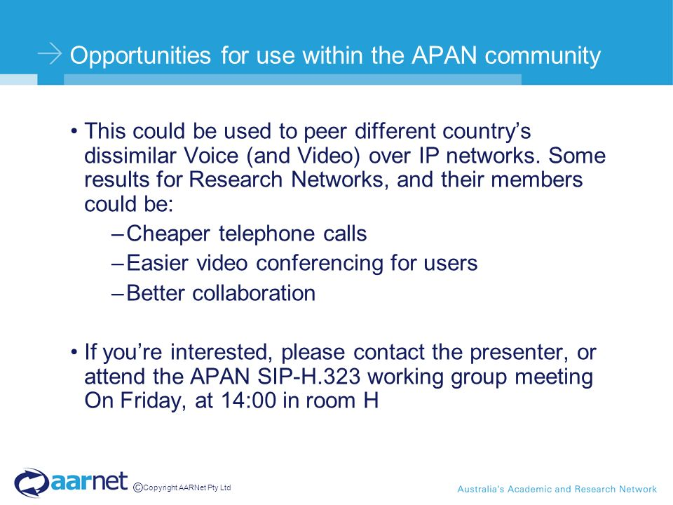 © Copyright AARNet Pty Ltd Opportunities for use within the APAN community This could be used to peer different countrys dissimilar Voice (and Video)