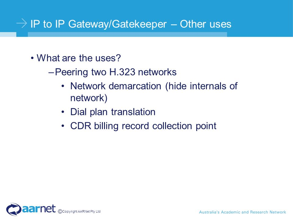 © Copyright AARNet Pty Ltd IP to IP Gateway/Gatekeeper – Other uses What are the uses? –Peering two H.323 networks Network demarcation (hide internals