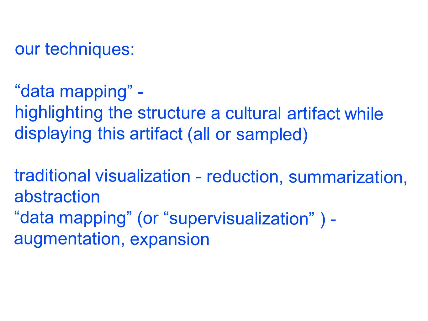 our techniques: data mapping - highlighting the structure a cultural artifact while displaying this artifact (all or sampled) traditional visualization - reduction, summarization, abstraction data mapping (or supervisualization ) - augmentation, expansion