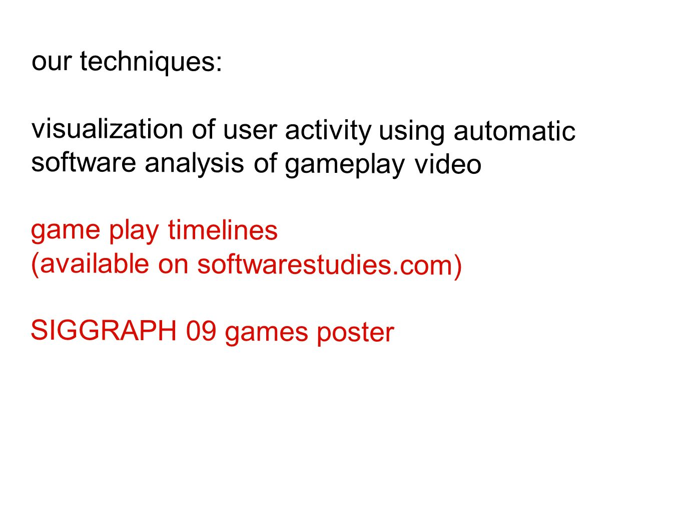 our techniques: visualization of user activity using automatic software analysis of gameplay video game play timelines (available on softwarestudies.com) SIGGRAPH 09 games poster