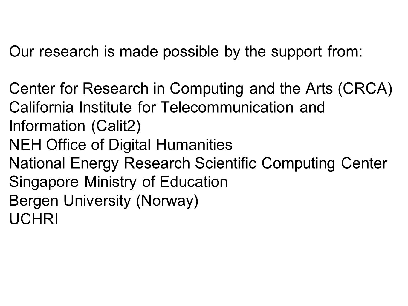 Our research is made possible by the support from: Center for Research in Computing and the Arts (CRCA) California Institute for Telecommunication and Information (Calit2) NEH Office of Digital Humanities National Energy Research Scientific Computing Center Singapore Ministry of Education Bergen University (Norway) UCHRI