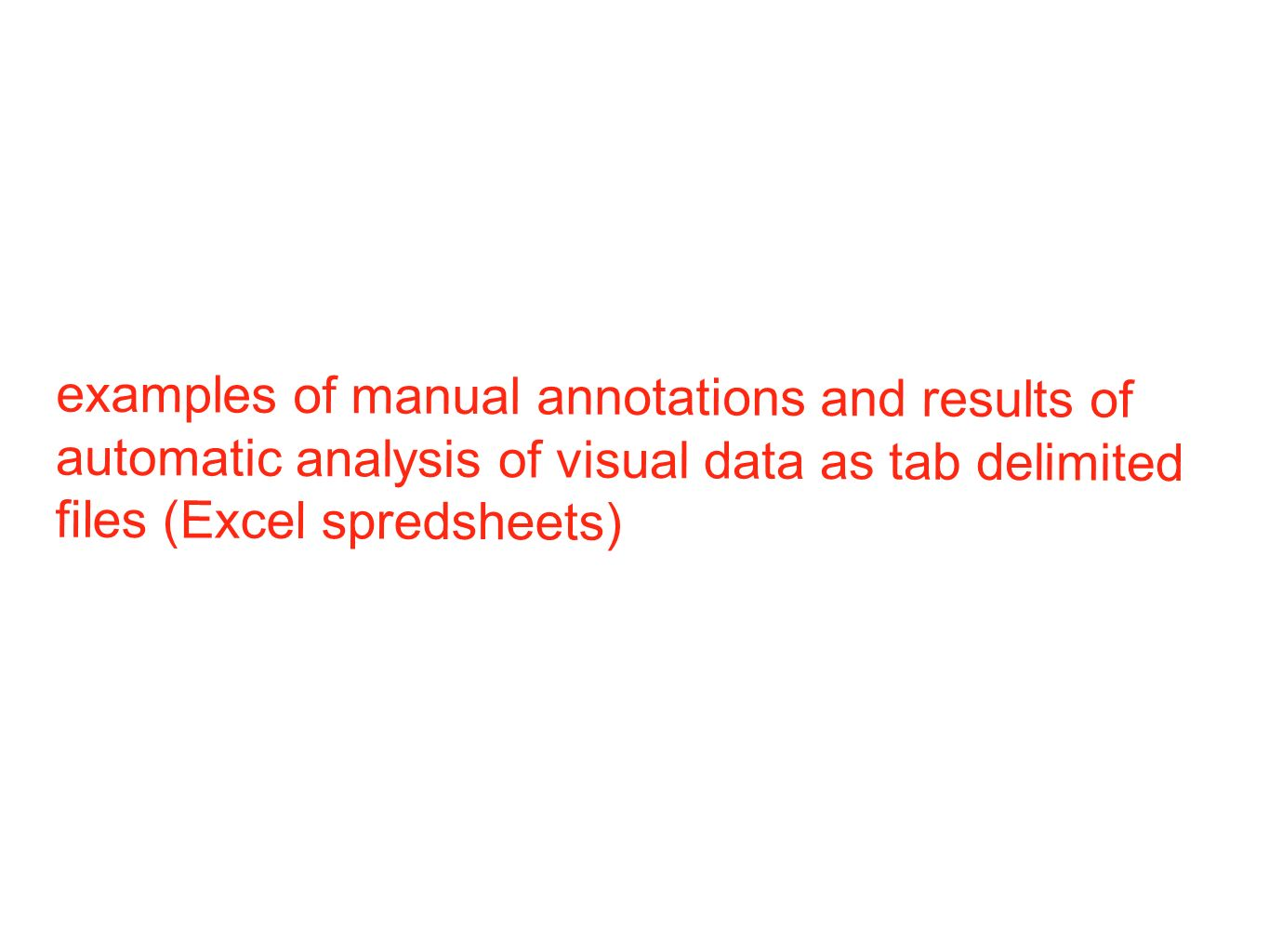 examples of manual annotations and results of automatic analysis of visual data as tab delimited files (Excel spredsheets)