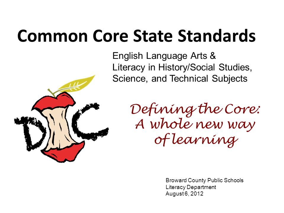 Common Core State Standards Defining the Core: A whole new way of learning Broward County Public Schools Literacy Department August 6, 2012 English La