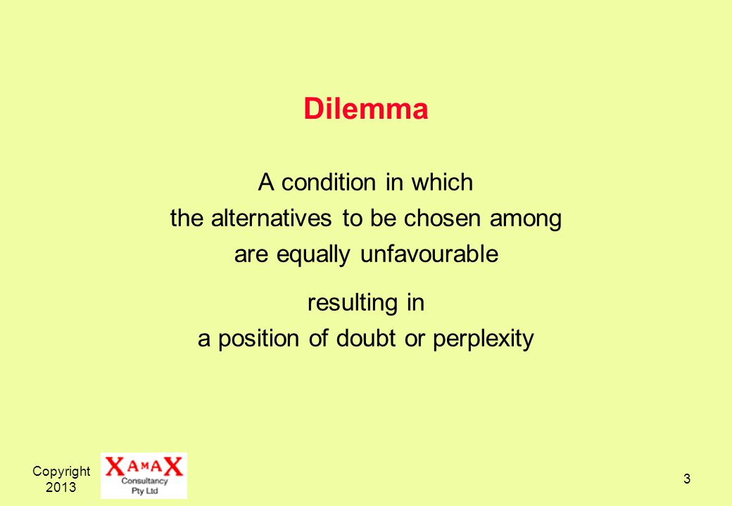 Copyright 2013 3 Dilemma A condition in which the alternatives to be chosen among are equally unfavourable resulting in a position of doubt or perplex