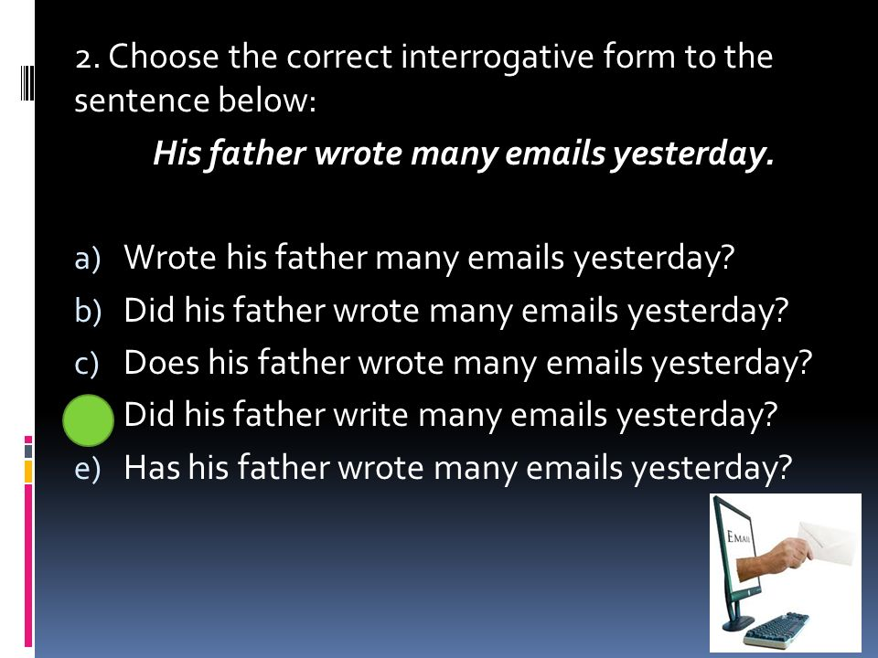 2. Choose the correct interrogative form to the sentence below: His father wrote many emails yesterday. a) Wrote his father many emails yesterday? b)