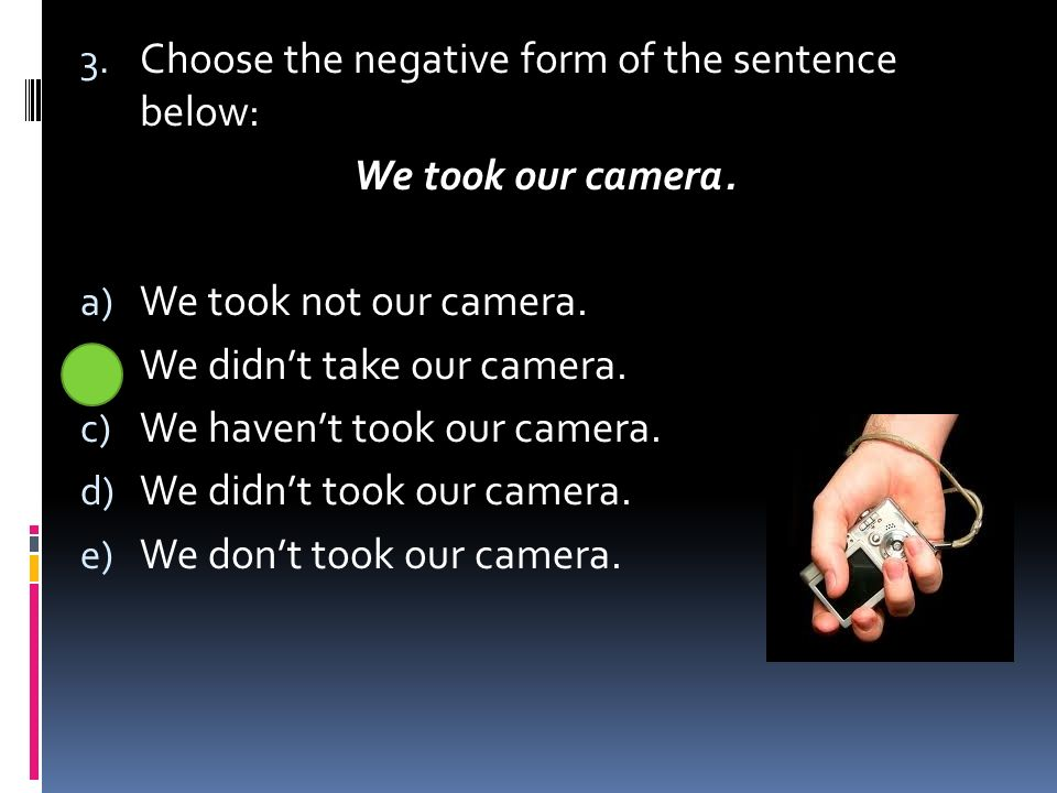 3. Choose the negative form of the sentence below: We took our camera.
