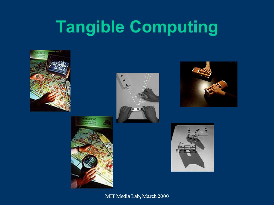 MIT Media Lab, March 2000 Tangible Computing