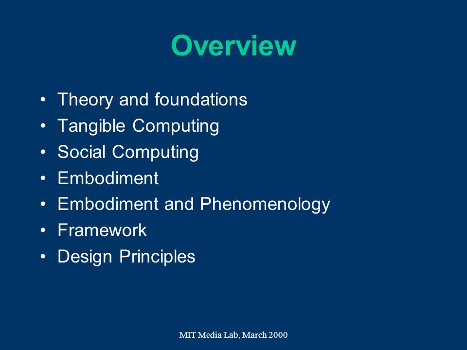 MIT Media Lab, March 2000 Overview Theory and foundations Tangible Computing Social Computing Embodiment Embodiment and Phenomenology Framework Design