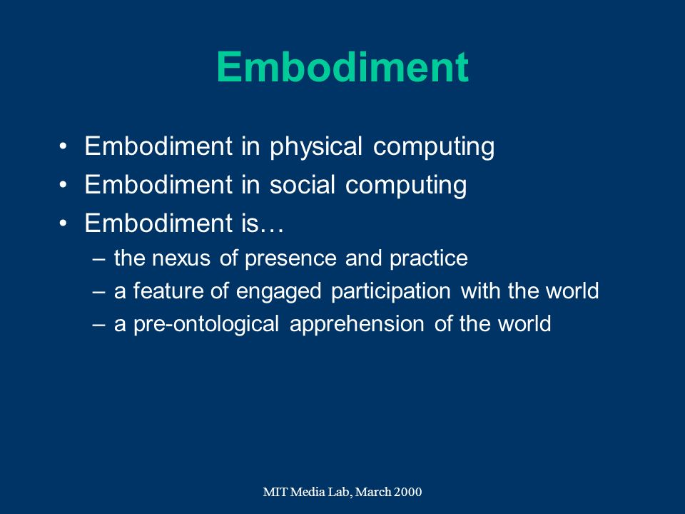 MIT Media Lab, March 2000 Embodiment Embodiment in physical computing Embodiment in social computing Embodiment is… –the nexus of presence and practic