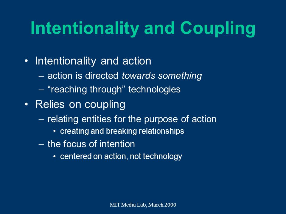 MIT Media Lab, March 2000 Intentionality and Coupling Intentionality and action –action is directed towards something –reaching through technologies R