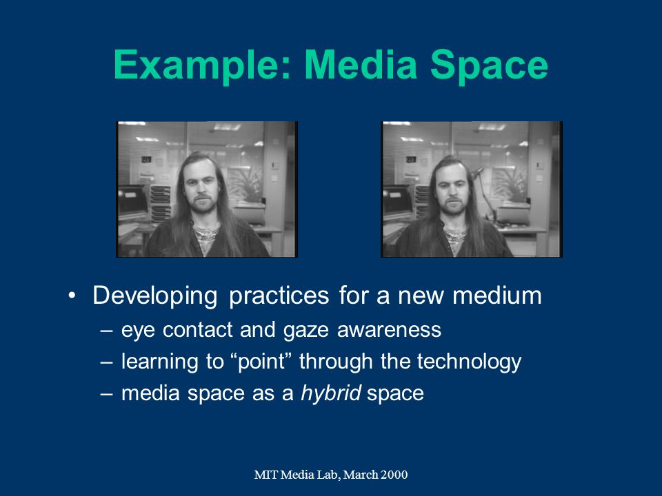 MIT Media Lab, March 2000 Example: Media Space Developing practices for a new medium –eye contact and gaze awareness –learning to point through the te