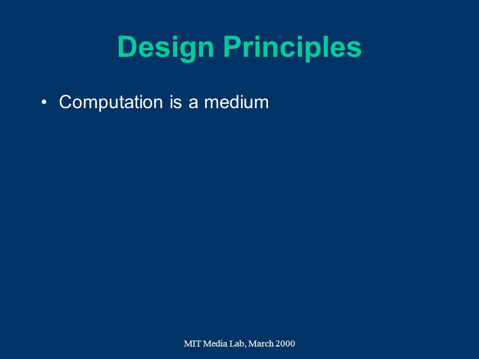 MIT Media Lab, March 2000 Design Principles Computation is a medium